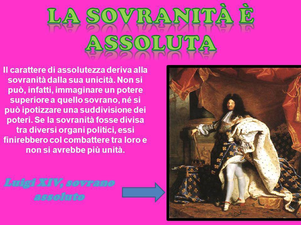 La sovranità è assoluta Luigi XIV, sovrano assoluto