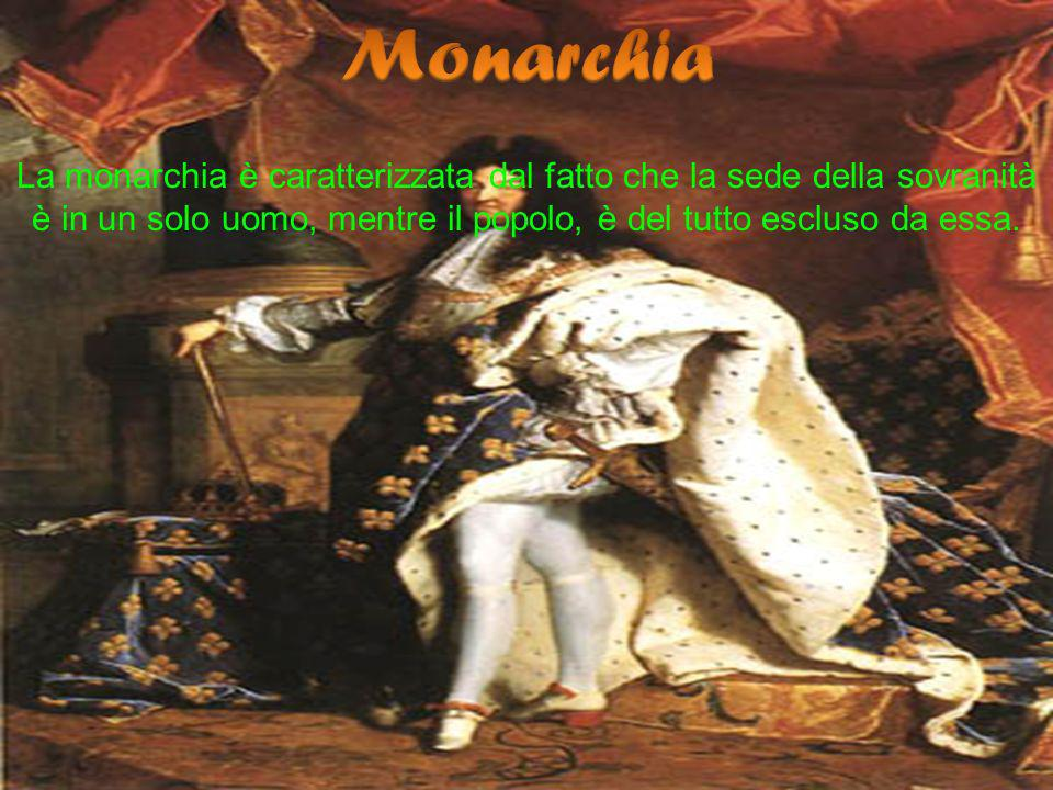 Monarchia La monarchia è caratterizzata dal fatto che la sede della sovranità è in un solo uomo, mentre il popolo, è del tutto escluso da essa.