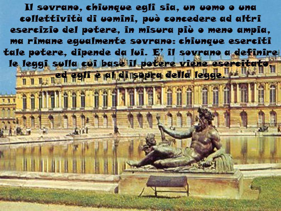 Il sovrano, chiunque egli sia, un uomo o una collettività di uomini, può concedere ad altri esercizio del potere, in misura più o meno ampia, ma rimane egualmente sovrano: chiunque eserciti tale potere, dipende da lui.