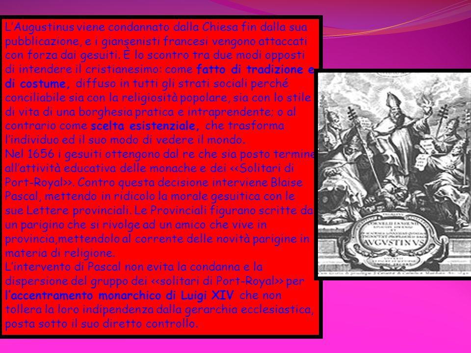 L'Augustinus viene condannato dalla Chiesa fin dalla sua pubblicazione, e i giansenisti francesi vengono attaccati con forza dai gesuiti. È lo scontro tra due modi opposti di intendere il cristianesimo: come fatto di tradizione e di costume, diffuso in tutti gli strati sociali perché conciliabile sia con la religiosità popolare, sia con lo stile di vita di una borghesia pratica e intraprendente; o al contrario come scelta esistenziale, che trasforma l'individuo ed il suo modo di vedere il mondo.