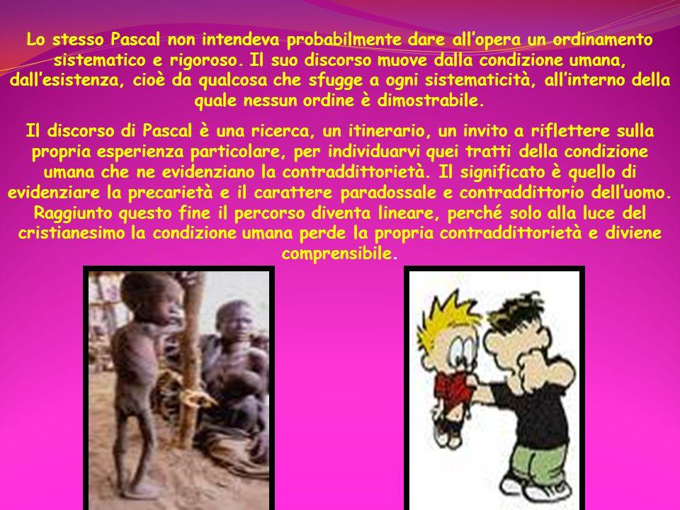 Lo stesso Pascal non intendeva probabilmente dare all'opera un ordinamento sistematico e rigoroso. Il suo discorso muove dalla condizione umana, dall'esistenza, cioè da qualcosa che sfugge a ogni sistematicità, all'interno della quale nessun ordine è dimostrabile.