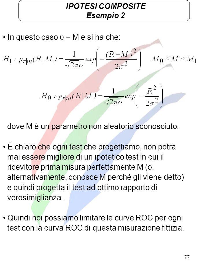 IPOTESI COMPOSITE Esempio 2. In questo caso  = M e si ha che: dove M è un parametro non aleatorio sconosciuto.