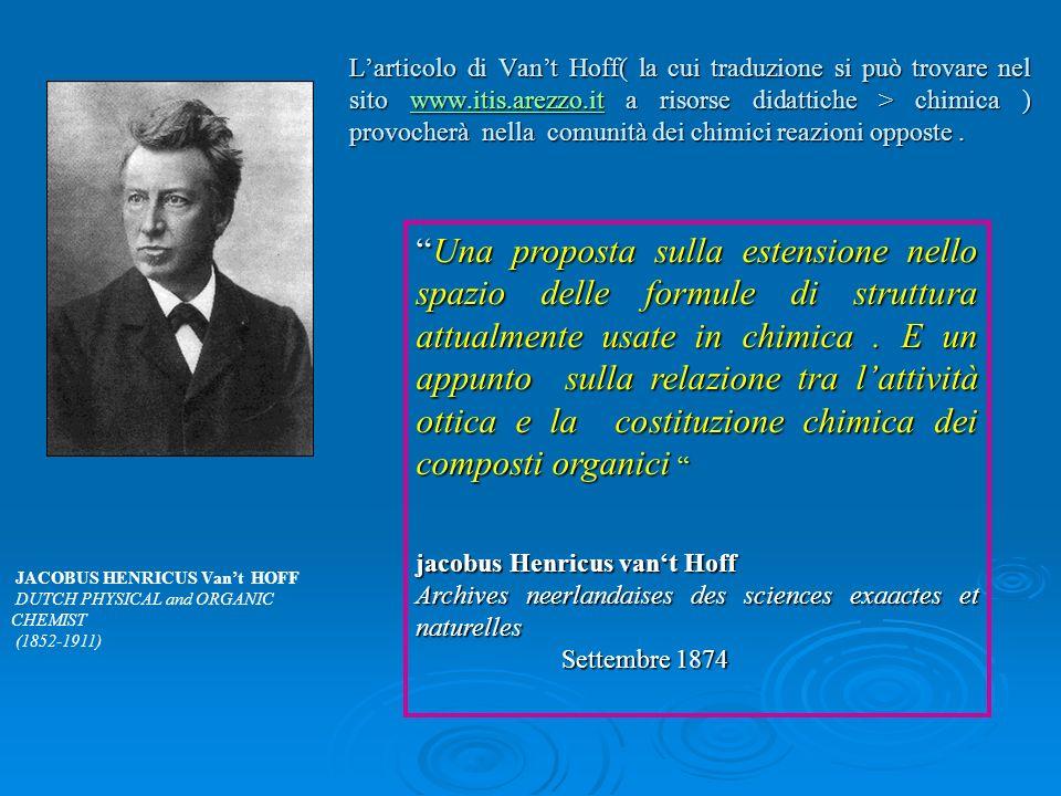 L'articolo di Van't Hoff( la cui traduzione si può trovare nel sito www.itis.arezzo.it a risorse didattiche > chimica ) provocherà nella comunità dei chimici reazioni opposte .