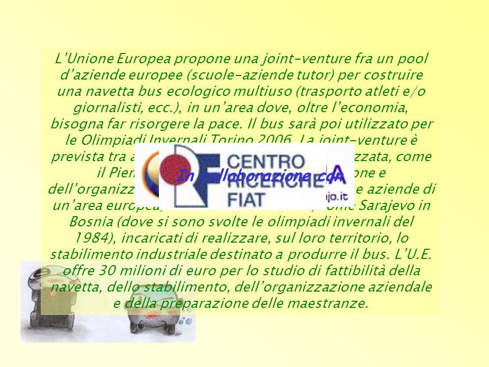 L'Unione Europea propone una joint-venture fra un pool d'aziende europee (scuole-aziende tutor) per costruire una navetta bus ecologico multiuso (trasporto atleti e/o giornalisti, ecc.), in un'area dove, oltre l'economia, bisogna far risorgere la pace. Il bus sarà poi utilizzato per le Olimpiadi Invernali Torino 2006. La joint-venture è prevista tra aziende di una regione industrializzata, come il Piemonte, incaricate della progettazione e dell'organizzazione della produzione, ed enti e aziende di un'area europea, che cerca di rinascere, come Sarajevo in Bosnia (dove si sono svolte le olimpiadi invernali del 1984), incaricati di realizzare, sul loro territorio, lo stabilimento industriale destinato a produrre il bus. L'U.E. offre 30 milioni di euro per lo studio di fattibilità della navetta, dello stabilimento, dell'organizzazione aziendale e della preparazione delle maestranze.