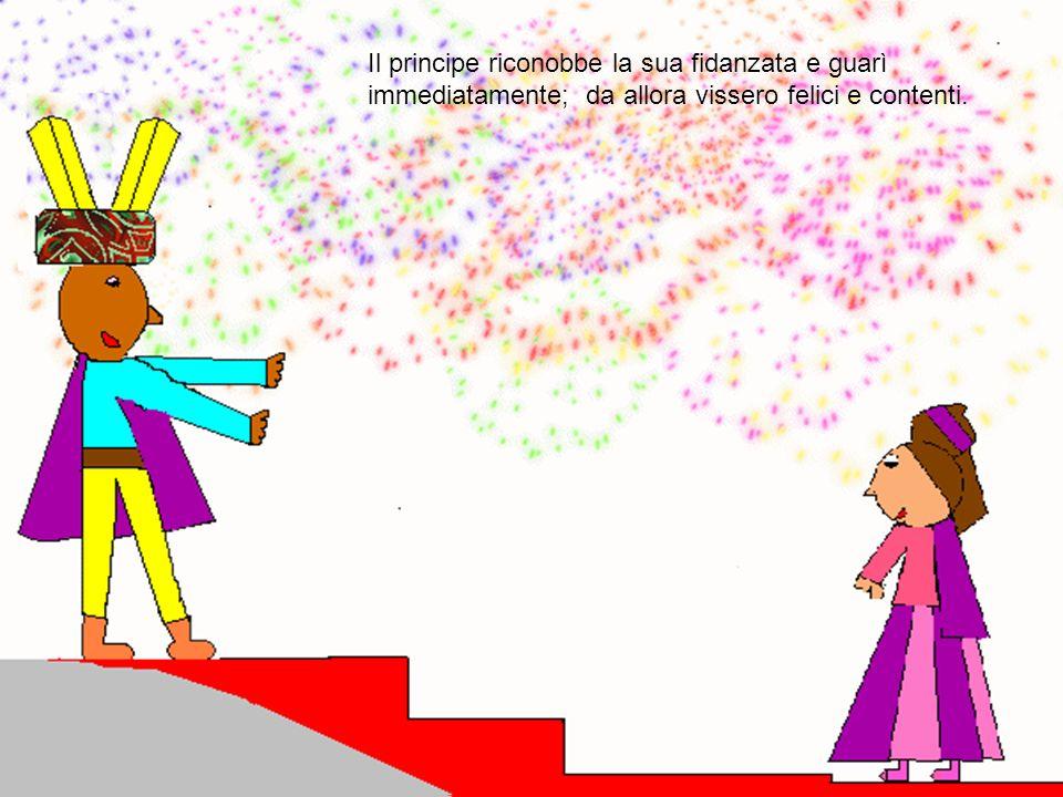 Il principe riconobbe la sua fidanzata e guarì immediatamente; da allora vissero felici e contenti.