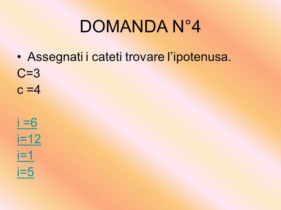 DOMANDA N°4 Assegnati i cateti trovare l'ipotenusa. C=3 c =4 i =6 i=12