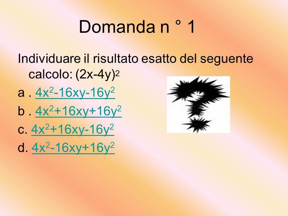 Domanda n ° 1 Individuare il risultato esatto del seguente calcolo: (2x-4y)2. a . 4x2-16xy-16y2. b . 4x2+16xy+16y2.