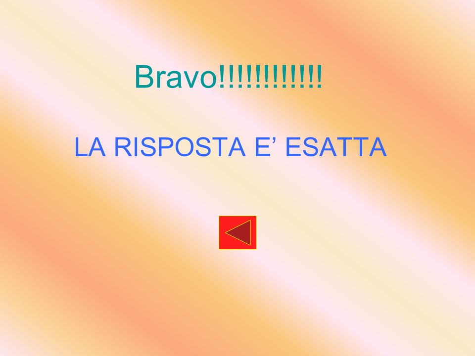 Bravo!!!!!!!!!!!! LA RISPOSTA E' ESATTA