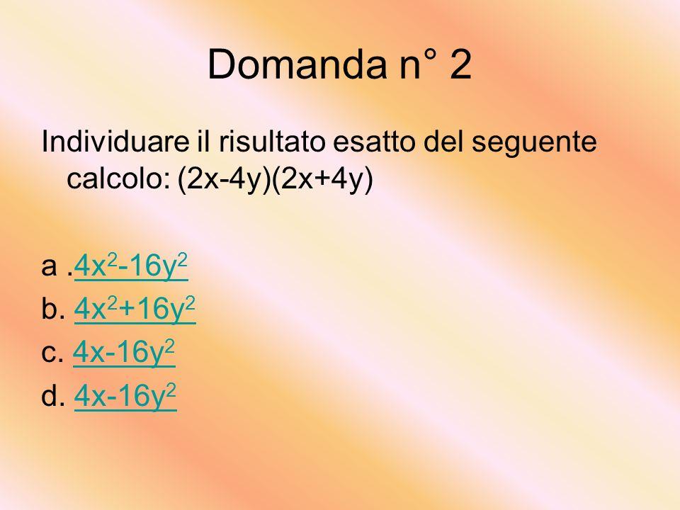 Domanda n° 2 Individuare il risultato esatto del seguente calcolo: (2x-4y)(2x+4y) a .4x2-16y2. b. 4x2+16y2.
