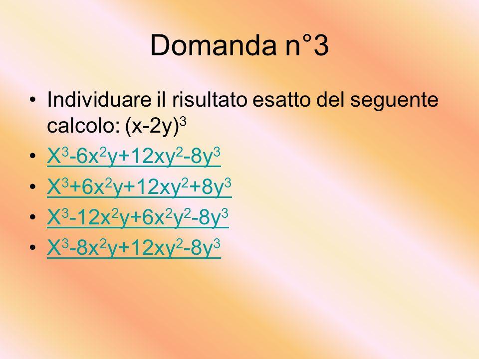 Domanda n°3 Individuare il risultato esatto del seguente calcolo: (x-2y)3. X3-6x2y+12xy2-8y3. X3+6x2y+12xy2+8y3.