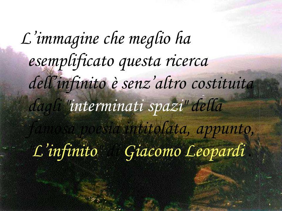 L'immagine che meglio ha esemplificato questa ricerca dell'infinito è senz'altro costituita dagli interminati spazi della famosa poesia intitolata, appunto, L'infinito di Giacomo Leopardi .
