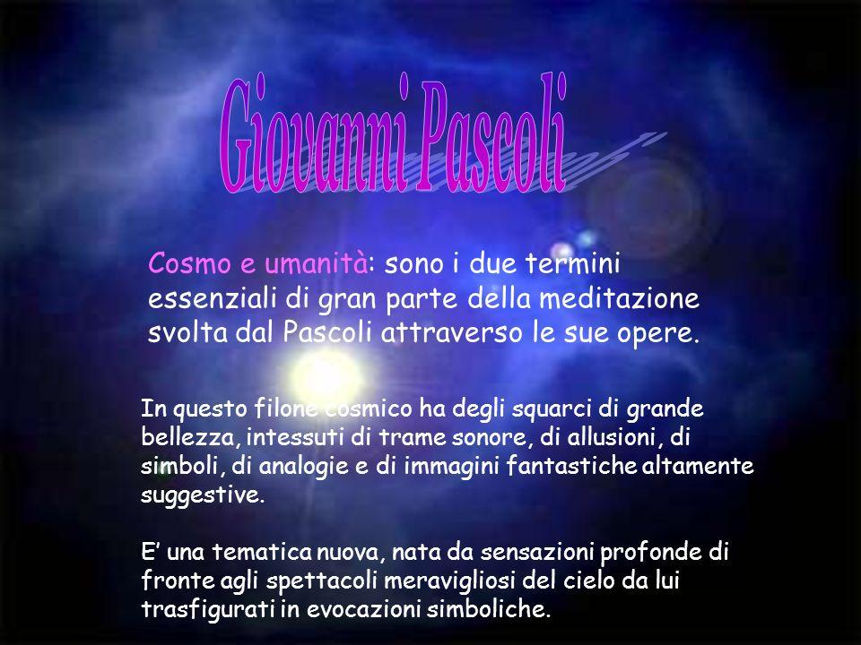 Giovanni Pascoli Cosmo e umanità: sono i due termini essenziali di gran parte della meditazione svolta dal Pascoli attraverso le sue opere.