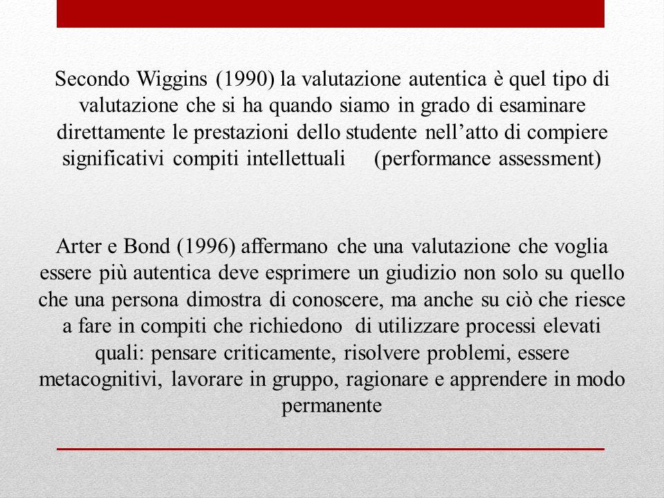 Secondo Wiggins (1990) la valutazione autentica è quel tipo di valutazione che si ha quando siamo in grado di esaminare direttamente le prestazioni dello studente nell'atto di compiere significativi compiti intellettuali (performance assessment)