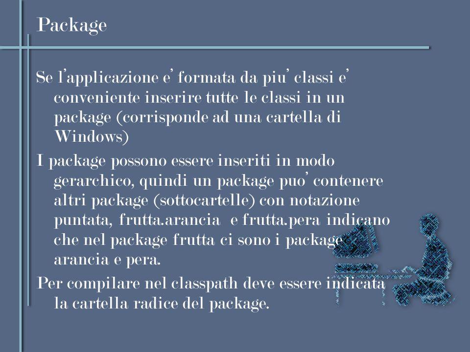 Package Se l'applicazione e' formata da piu' classi e' conveniente inserire tutte le classi in un package (corrisponde ad una cartella di Windows)
