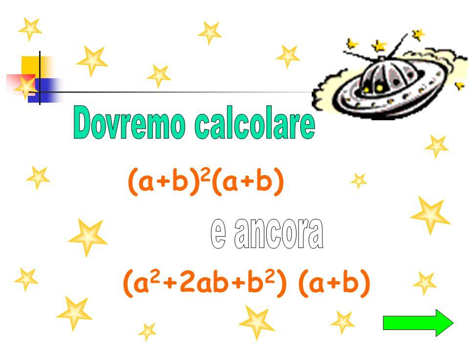 Dovremo calcolare (a+b)2(a+b) e ancora (a2+2ab+b2) (a+b)