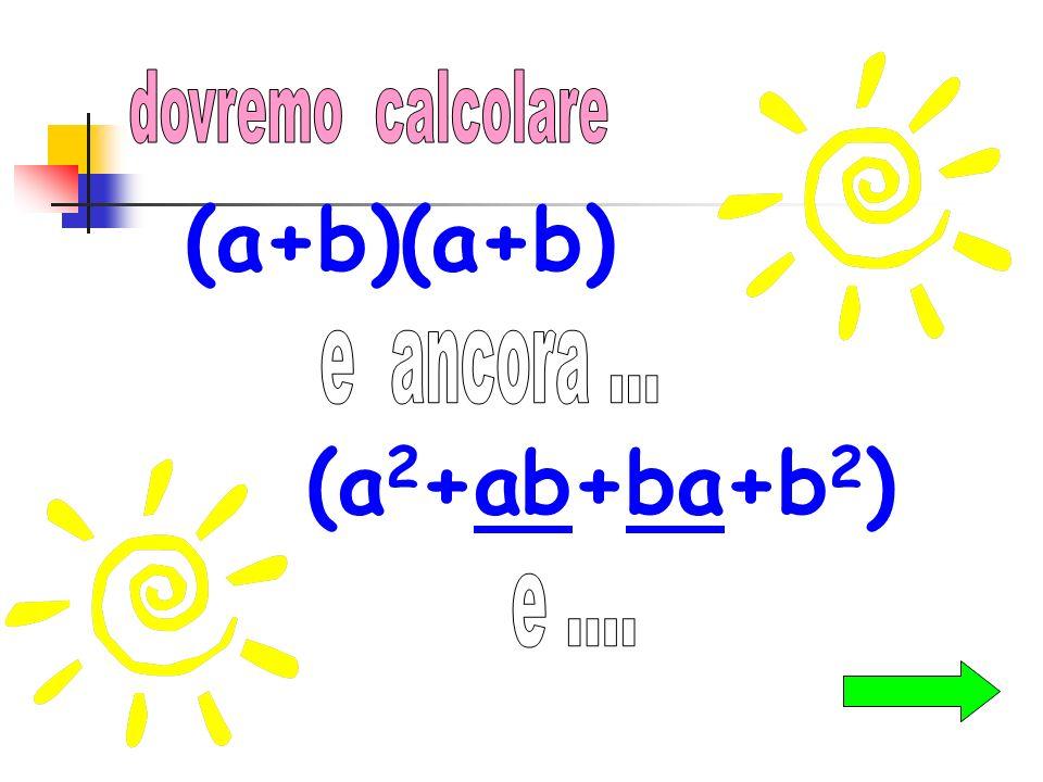 dovremo calcolare (a+b)(a+b) e ancora ... (a2+ab+ba+b2) e ....