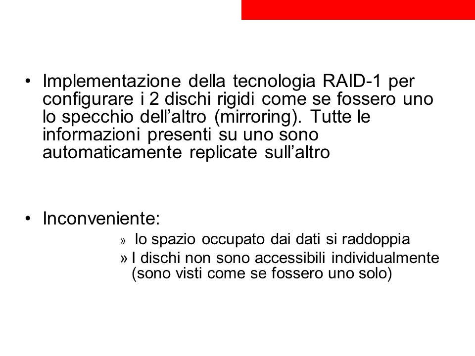 Implementazione della tecnologia RAID-1 per configurare i 2 dischi rigidi come se fossero uno lo specchio dell'altro (mirroring). Tutte le informazioni presenti su uno sono automaticamente replicate sull'altro
