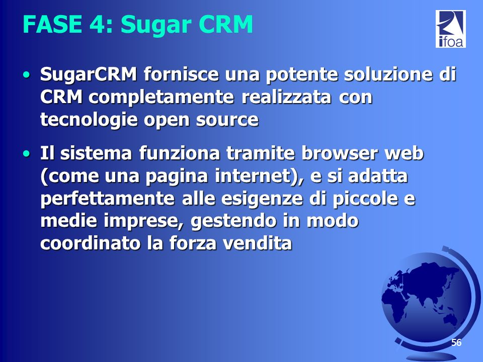 FASE 4: Sugar CRM SugarCRM fornisce una potente soluzione di CRM completamente realizzata con tecnologie open source.