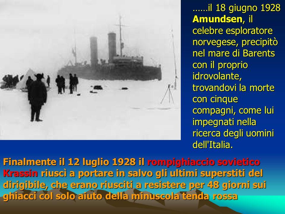……il 18 giugno 1928 Amundsen, il celebre esploratore norvegese, precipitò nel mare di Barents con il proprio idrovolante, trovandovi la morte con cinque compagni, come lui impegnati nella ricerca degli uomini dell Italia.