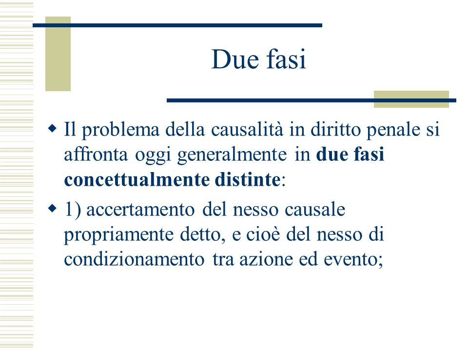 Due fasi Il problema della causalità in diritto penale si affronta oggi generalmente in due fasi concettualmente distinte: