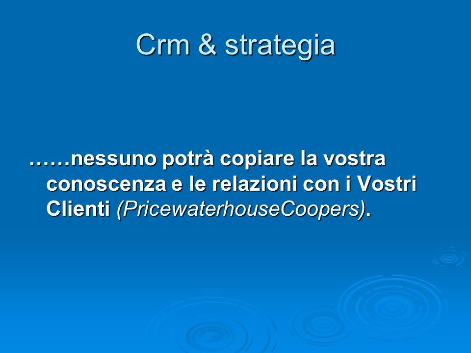 Crm & strategia ……nessuno potrà copiare la vostra conoscenza e le relazioni con i Vostri Clienti (PricewaterhouseCoopers).