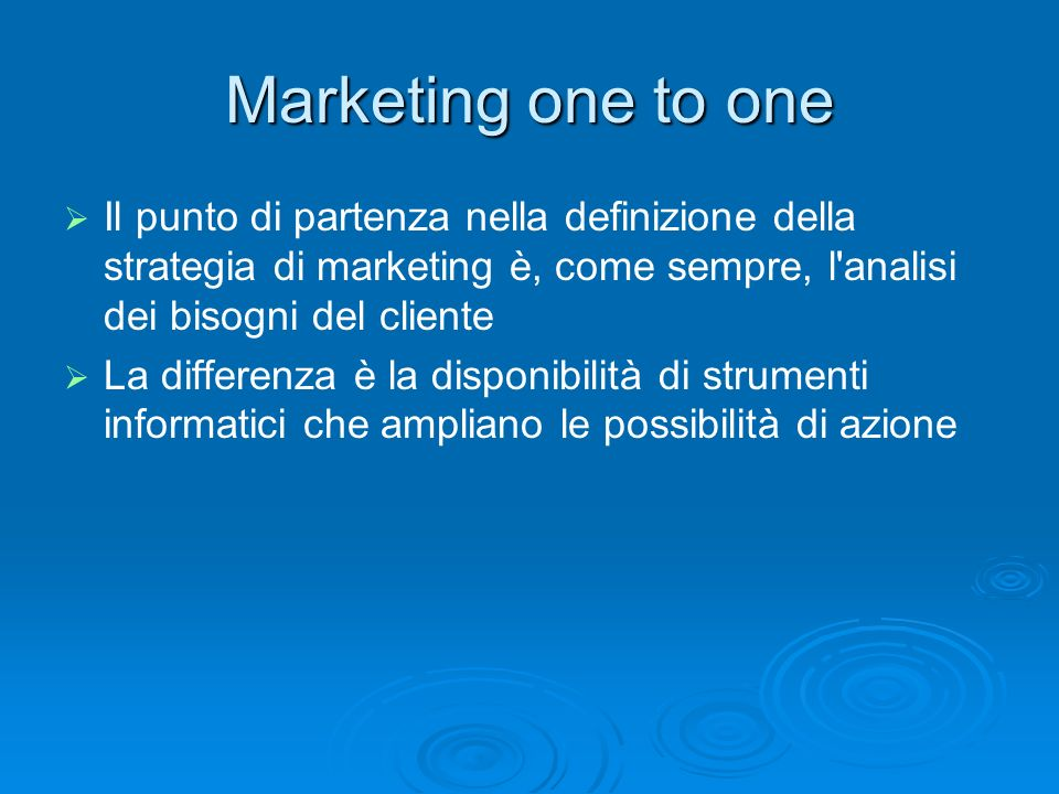 Marketing one to oneIl punto di partenza nella definizione della strategia di marketing è, come sempre, l analisi dei bisogni del cliente.