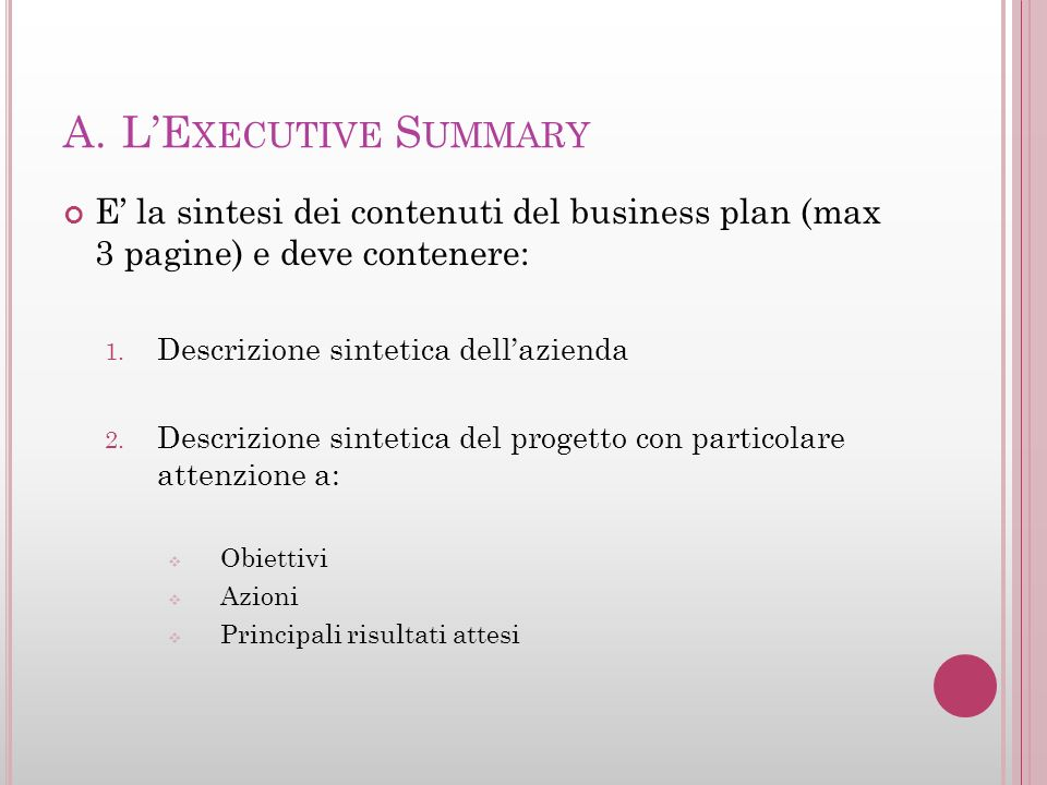 L'Executive Summary E' la sintesi dei contenuti del business plan (max 3 pagine) e deve contenere: