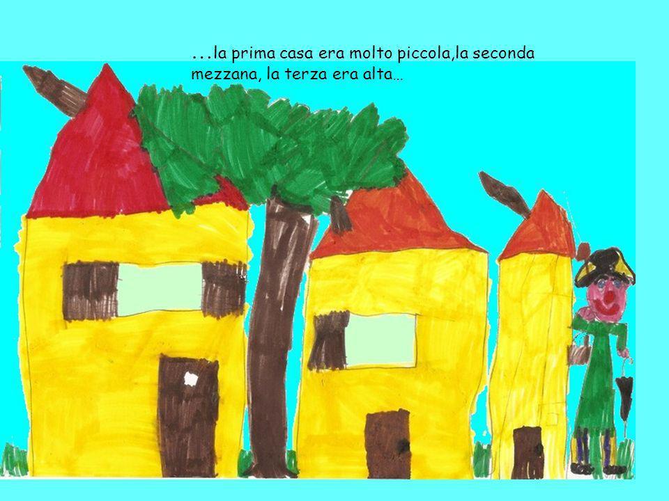 …la prima casa era molto piccola,la seconda mezzana, la terza era alta…