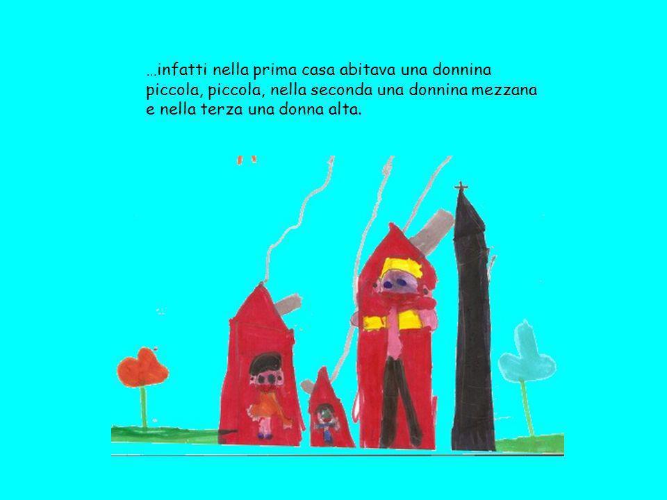 …infatti nella prima casa abitava una donnina piccola, piccola, nella seconda una donnina mezzana e nella terza una donna alta.