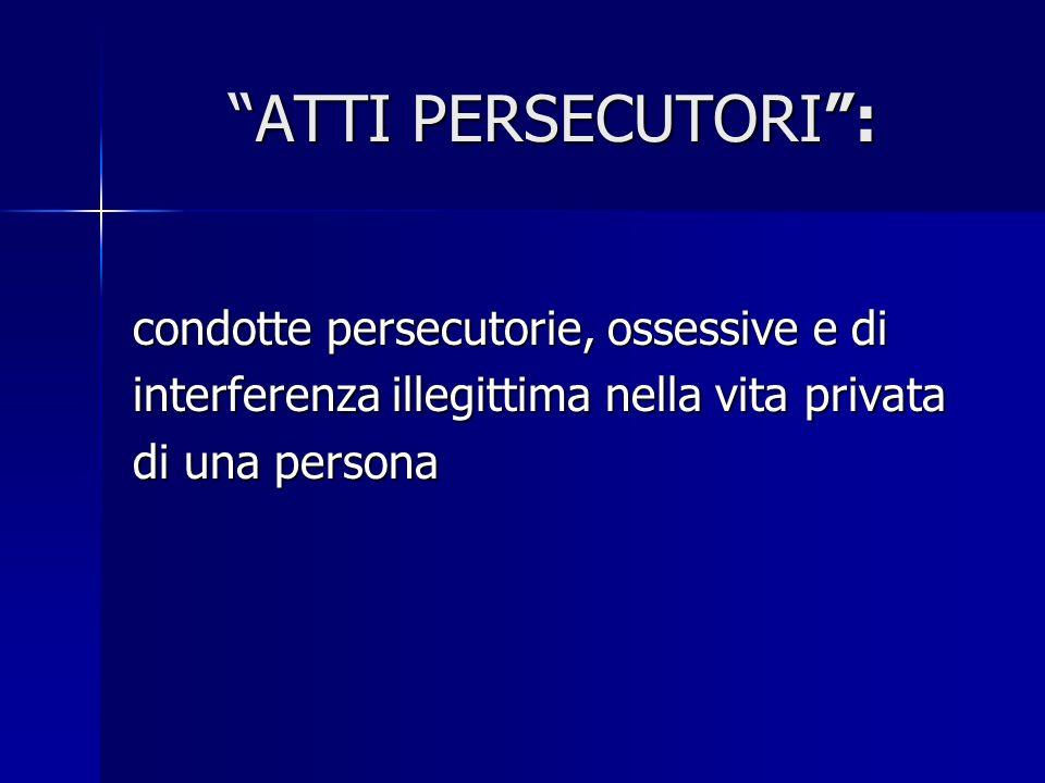ATTI PERSECUTORI : condotte persecutorie, ossessive e di