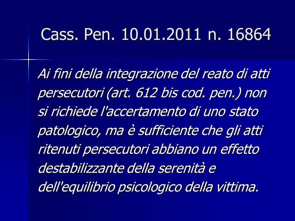 Cass. Pen. 10.01.2011 n. 16864 Ai fini della integrazione del reato di atti. persecutori (art. 612 bis cod. pen.) non.