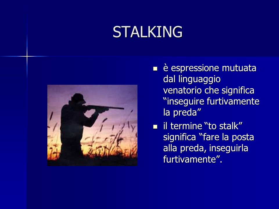 STALKING è espressione mutuata dal linguaggio venatorio che significa inseguire furtivamente la preda