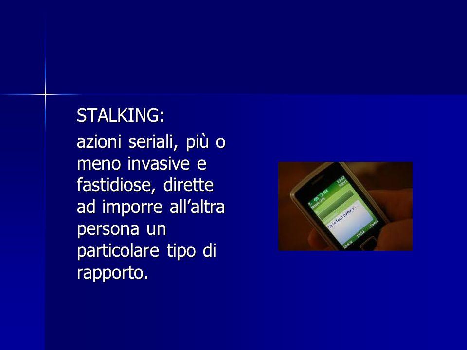 STALKING: azioni seriali, più o meno invasive e fastidiose, dirette ad imporre all'altra persona un particolare tipo di rapporto.