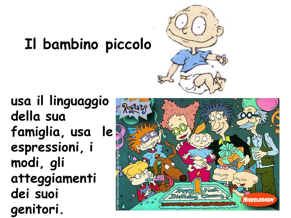 Il bambino piccolo usa il linguaggio della sua famiglia, usa le espressioni, i modi, gli atteggiamenti dei suoi genitori.
