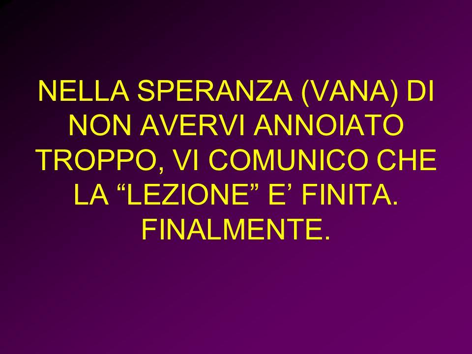 NELLA SPERANZA (VANA) DI NON AVERVI ANNOIATO TROPPO, VI COMUNICO CHE LA LEZIONE E' FINITA.