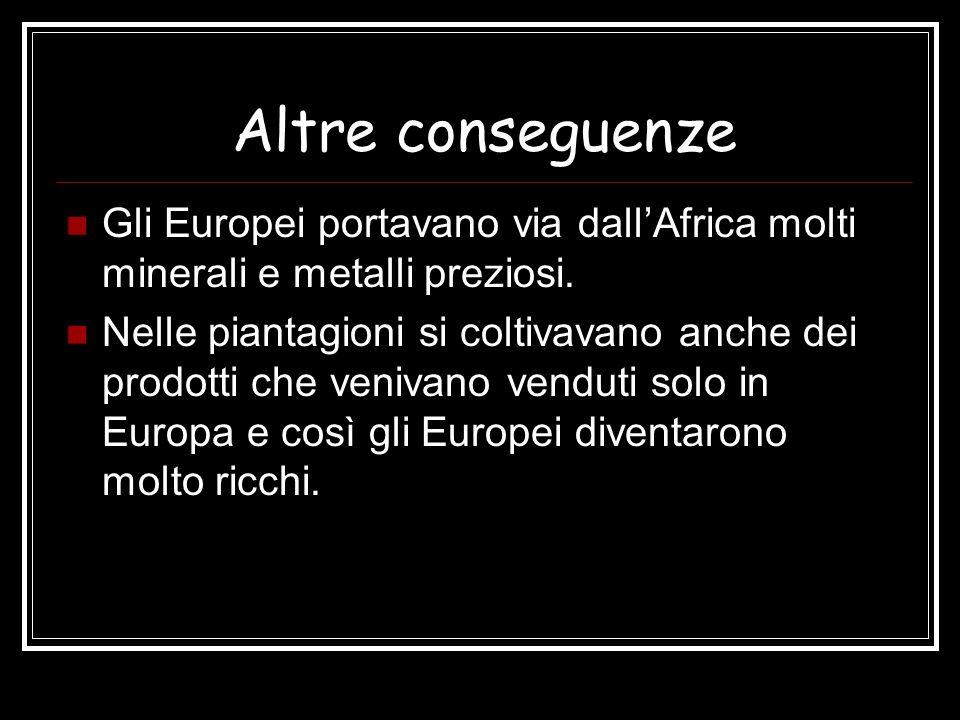 Altre conseguenze Gli Europei portavano via dall'Africa molti minerali e metalli preziosi.