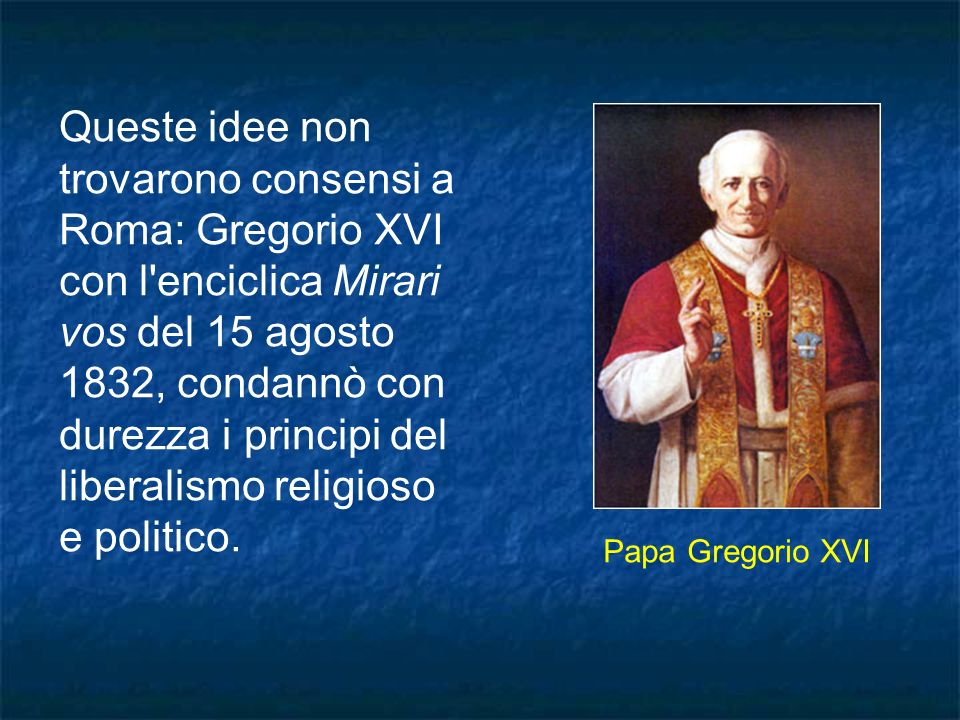 Queste idee non trovarono consensi a Roma: Gregorio XVI con l enciclica Mirari vos del 15 agosto 1832, condannò con durezza i principi del liberalismo religioso e politico.