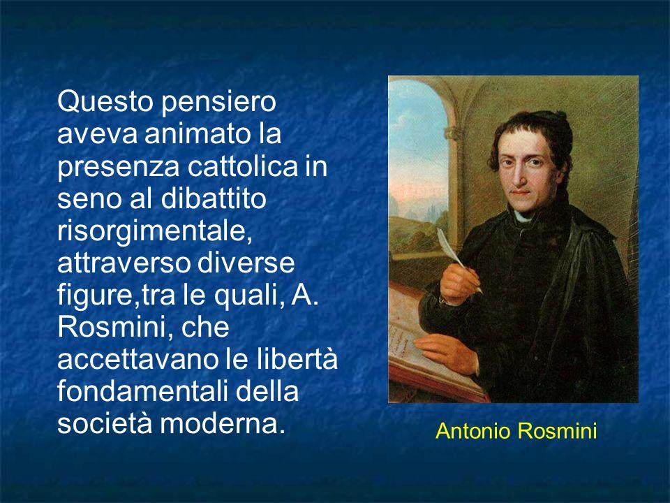 Questo pensiero aveva animato la presenza cattolica in seno al dibattito risorgimentale, attraverso diverse figure,tra le quali, A. Rosmini, che accettavano le libertà fondamentali della società moderna.