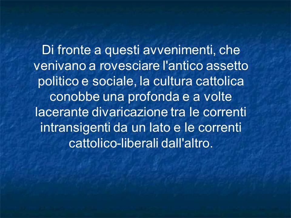 Di fronte a questi avvenimenti, che venivano a rovesciare l antico assetto politico e sociale, la cultura cattolica conobbe una profonda e a volte lacerante divaricazione tra le correnti intransigenti da un lato e le correnti cattolico-liberali dall altro.
