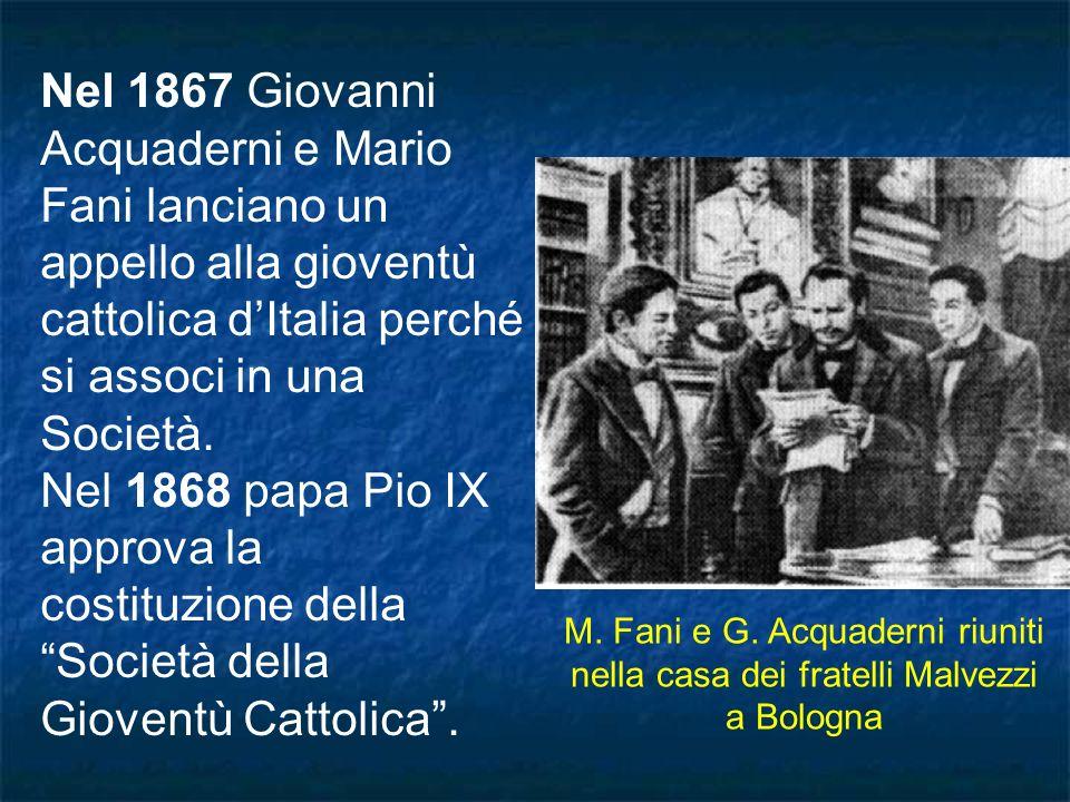 Nel 1867 Giovanni Acquaderni e Mario Fani lanciano un appello alla gioventù cattolica d'Italia perché si associ in una Società. Nel 1868 papa Pio IX approva la costituzione della Società della Gioventù Cattolica .