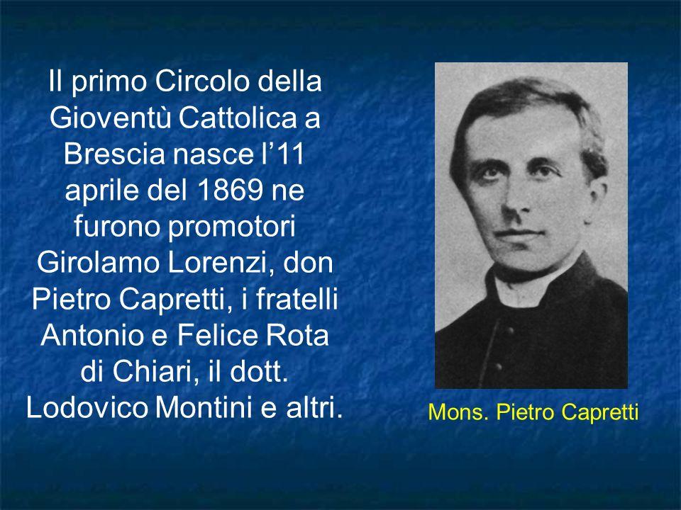 Il primo Circolo della Gioventù Cattolica a Brescia nasce l'11 aprile del 1869 ne furono promotori Girolamo Lorenzi, don Pietro Capretti, i fratelli Antonio e Felice Rota di Chiari, il dott. Lodovico Montini e altri.