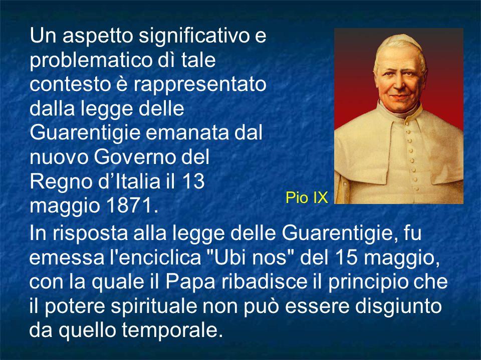 Un aspetto significativo e problematico dì tale contesto è rappresentato dalla legge delle Guarentigie emanata dal nuovo Governo del Regno d'Italia il 13 maggio 1871.
