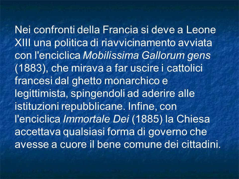 Nei confronti della Francia si deve a Leone XIII una politica di riavvicinamento avviata con l enciclica Mobilissima Gallorum gens (1883), che mirava a far uscire i cattolici francesi dal ghetto monarchico e legittimista, spingendoli ad aderire alle istituzioni repubblicane.