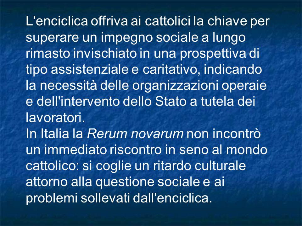 L enciclica offriva ai cattolici la chiave per superare un impegno sociale a lungo rimasto invischiato in una prospettiva di tipo assistenziale e caritativo, indicando la necessità delle organizzazioni operaie e dell intervento dello Stato a tutela dei lavoratori.