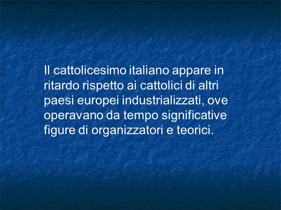 Il cattolicesimo italiano appare in ritardo rispetto ai cattolici di altri paesi europei industrializzati, ove operavano da tempo significative figure di organizzatori e teorici.