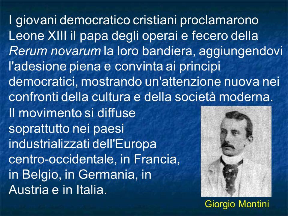 I giovani democratico cristiani proclamarono Leone XIII il papa degli operai e fecero della Rerum novarum la loro bandiera, aggiungendovi l adesione piena e convinta ai principi democratici, mostrando un attenzione nuova nei confronti della cultura e della società moderna.