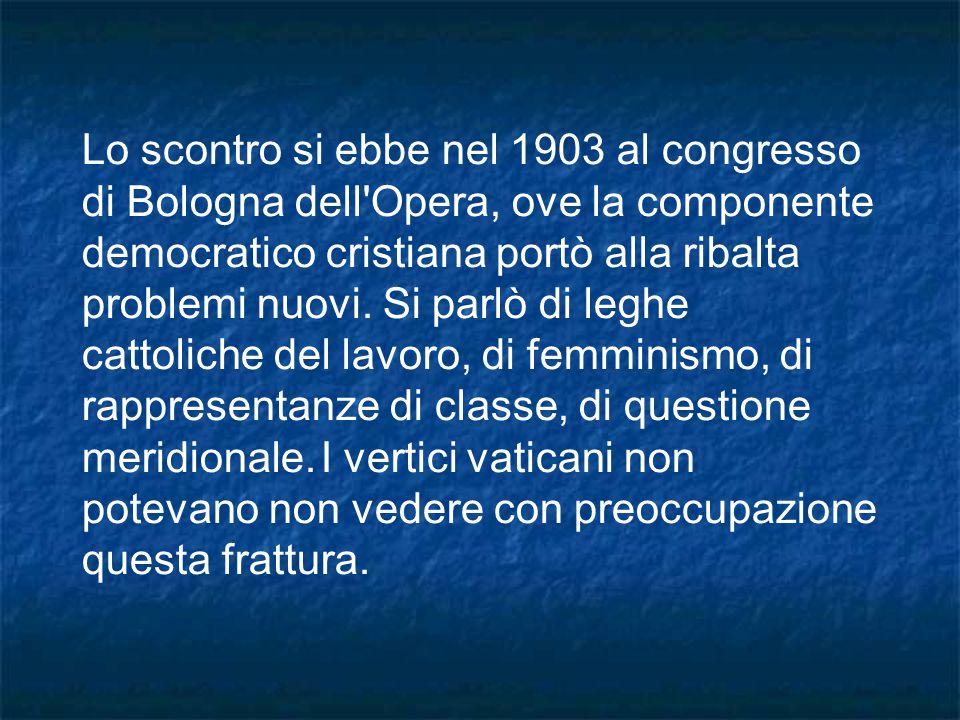 Lo scontro si ebbe nel 1903 al congresso di Bologna dell Opera, ove la componente democratico cristiana portò alla ribalta problemi nuovi.