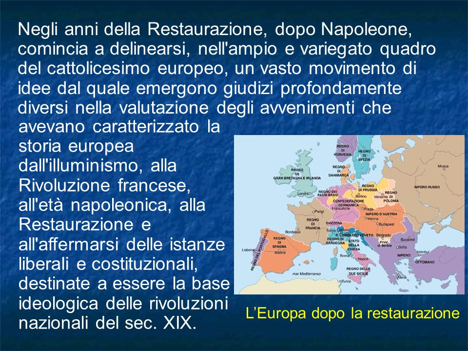 Negli anni della Restaurazione, dopo Napoleone, comincia a delinearsi, nell ampio e variegato quadro del cattolicesimo europeo, un vasto movimento di idee dal quale emergono giudizi profondamente diversi nella valutazione degli avvenimenti che