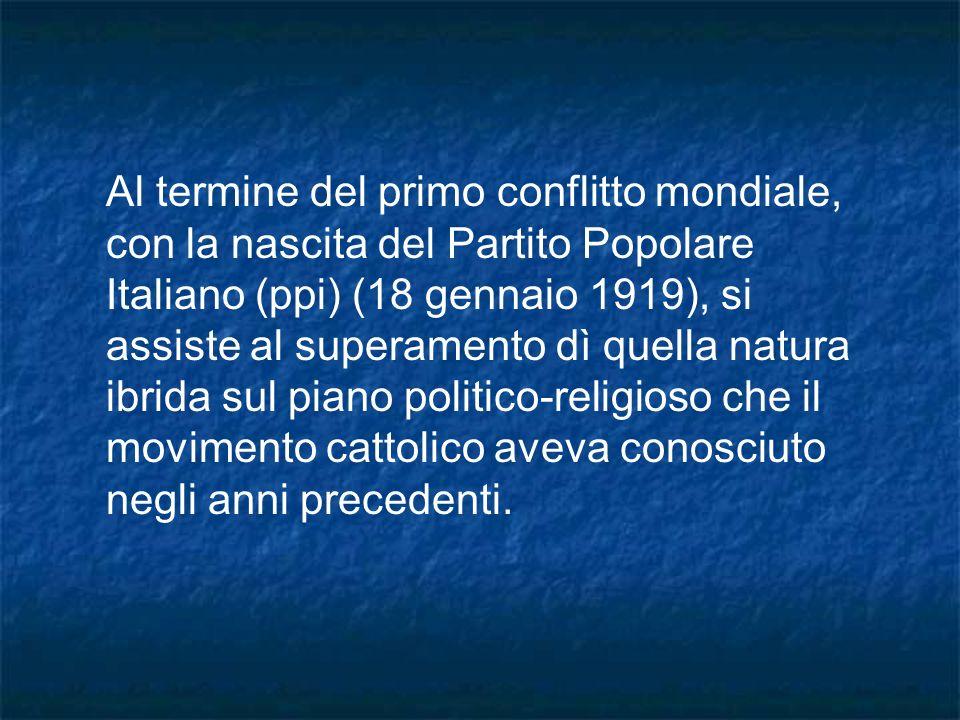 Al termine del primo conflitto mondiale, con la nascita del Partito Popolare Italiano (ppi) (18 gennaio 1919), si assiste al superamento dì quella natura ibrida sul piano politico-religioso che il movimento cattolico aveva conosciuto negli anni precedenti.