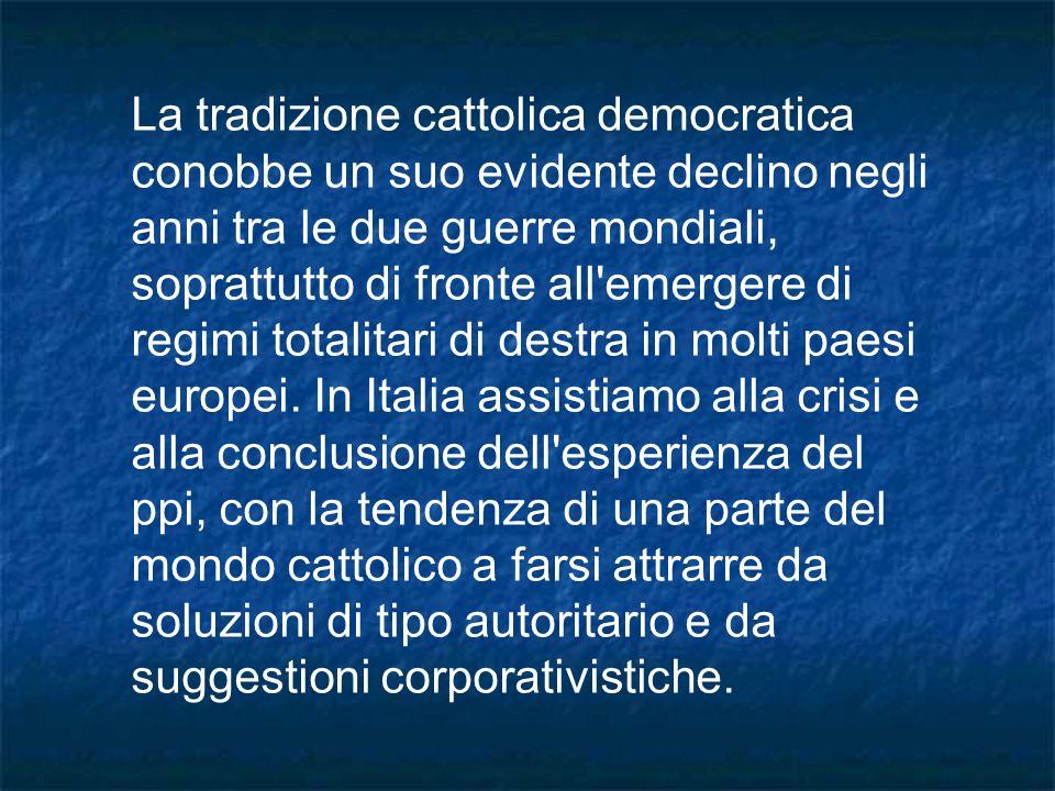 La tradizione cattolica democratica conobbe un suo evidente declino negli anni tra le due guerre mondiali, soprattutto di fronte all emergere di regimi totalitari di destra in molti paesi europei.